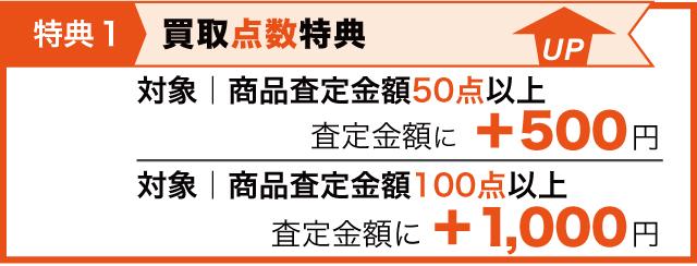 特典1 買取点数特典として50点以上は査定金額に500円プラス、100点以上は査定金額に1000円プラス
