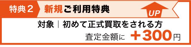 特典2 新規利用特典として初めて正式買取される方は査定金額に300円プラス