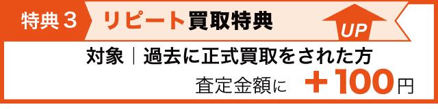特典3 リピート買取特典として過去に正式買取されたリピータ様は査定金額に100円プラス